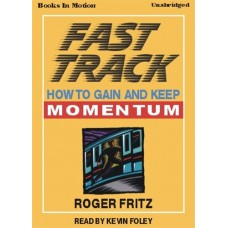 FAST TRACK (HOW TO GAIN AND KEEP MOMENTUM), download, by Roger Fritz Ph.D, Read by Kevin Foley