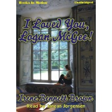 I LOVED YOU, LOGAN MCGEE!, download, by Irene Bennett Brown, Read by Janean Jorgensen