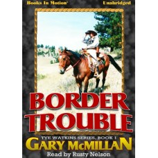 BORDER TROUBLE, by Gary McMillan, Tye Watkins Series, Book 1, Read by Rusty Nelson