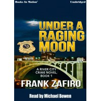 UNDER A RAGING MOON, by Frank Zafiro, (The River City Crime Series, Book 1), Read by Michael Bowen