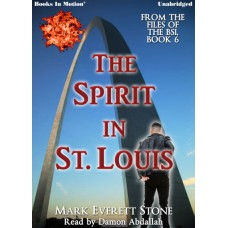 THE SPIRIT IN ST. LOUIS by Mark Everett Stone (From the Files of the BSI, Book 6), Read by Damon Abdallah